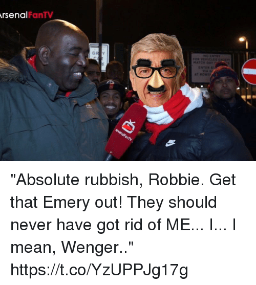 """rubbish: rsenal  FanTV """"Absolute rubbish, Robbie. Get that Emery out! They should never have got rid of ME... I... I mean, Wenger.."""" https://t.co/YzUPPJg17g"""