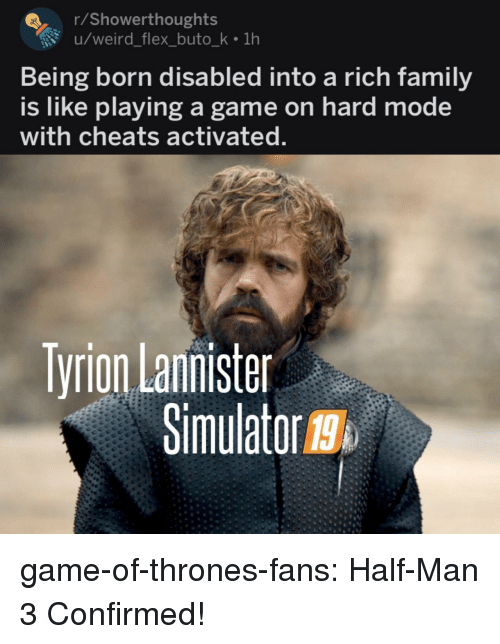 Simulator: rShowerthoughts  u/weird_flex_buto_k 1h  Being born disabled into a rich family  is like playing a game on hard mode  with cheats activated  Tyrion Lannister  Simulator g  19 game-of-thrones-fans:  Half-Man 3 Confirmed!