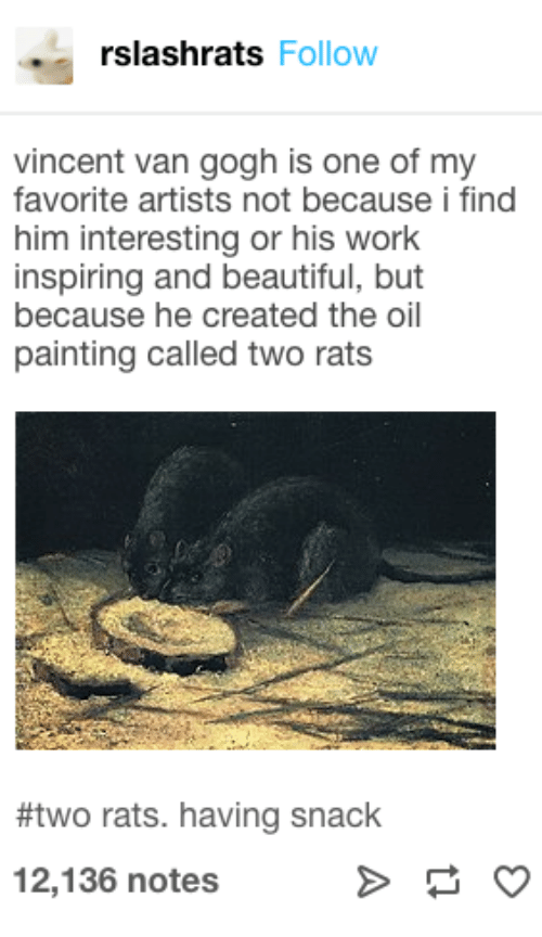 Vincent: rslashrats Follow  vincent van gogh is one of my  favorite artists not because i find  him interesting or his work  inspiring and beautiful, but  because he created the oil  painting called two rats  #two rats. having snack  12,136 notes