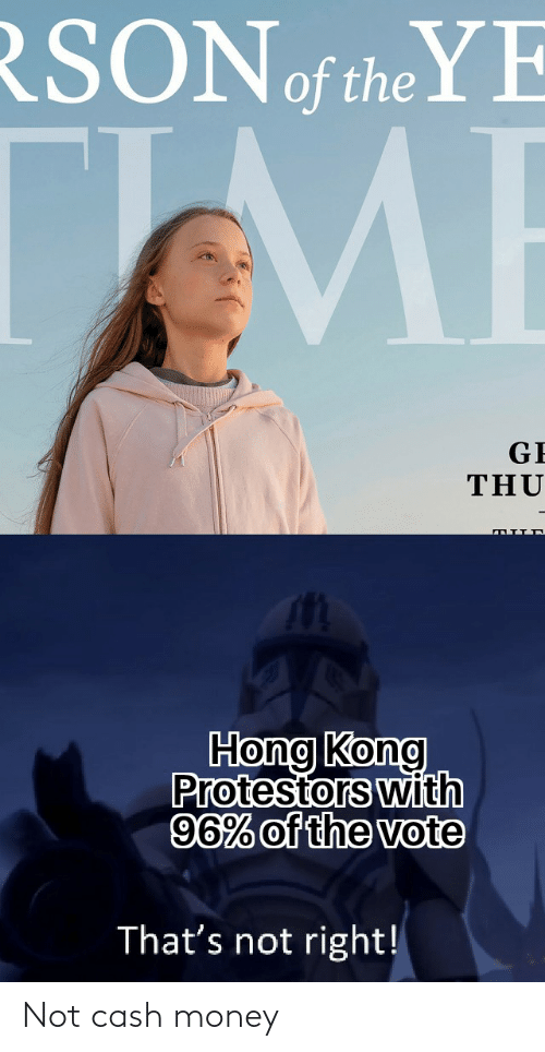 Money, Hong Kong, and Dank Memes: RSON the YE  TME  GE  THU  Hong Kong  Protestors with  96% of the vote  That's not right! Not cash money