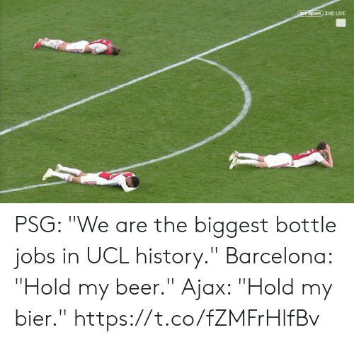 """psg: rsport 2HD LIVE PSG: """"We are the biggest bottle jobs in UCL history.""""  Barcelona: """"Hold my beer.""""  Ajax: """"Hold my bier."""" https://t.co/fZMFrHlfBv"""