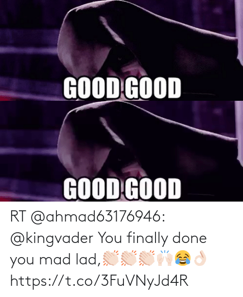 lad: RT @ahmad63176946: @kingvader You finally done you mad lad,👏🏻👏🏻👏🏻🙌🏻😂👌🏻 https://t.co/3FuVNyJd4R