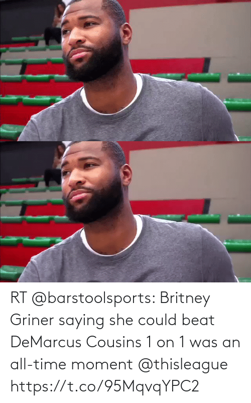 DeMarcus Cousins: RT @barstoolsports: Britney Griner saying she could beat DeMarcus Cousins 1 on 1 was an all-time moment @thisleague https://t.co/95MqvqYPC2