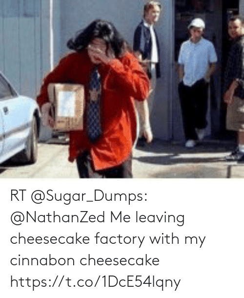 leaving: RT @Sugar_Dumps: @NathanZed Me leaving cheesecake factory with my  cinnabon cheesecake https://t.co/1DcE54lqny