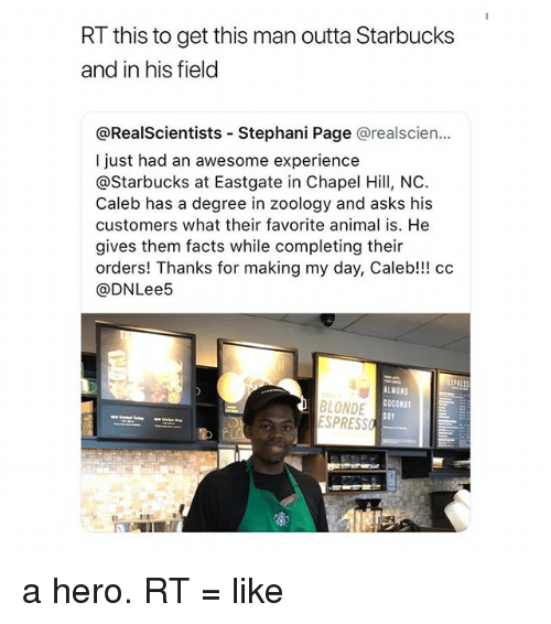 Facts, Starbucks, and Animal: RT this to get this man outta Starbucks  and in his field  @RealScientists - Stephani Page @realscien...  I just had an awesome experience  @Starbucks at Eastgate in Chapel Hill, NC  Caleb has a degree in zoology and asks his  customers what their favorite animal is. He  gives them facts while completing their  orders! Thanks for making my day, Caleb!!! cc  @DNLee5  BLONDE  ESPRESS  ALMOND  COCONUT  SOY a hero. RT = like