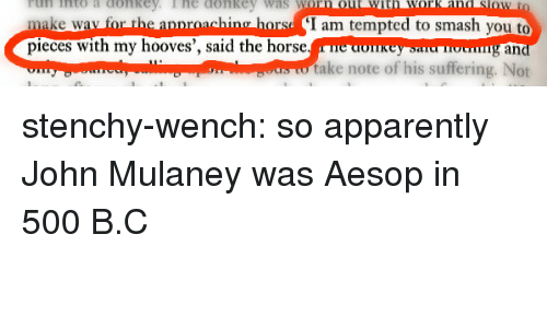 Aesop, Apparently, and Smashing: rtun into a conkey  Tnto a ConRE  lhe donke  Was  V  make wav for the apnroaching horsd I am tempted to smash you to  pieces with my hooves', said the horse.e donkeysnu oung an  take note of his suffering. Not stenchy-wench: so apparently John Mulaney was Aesop in 500 B.C