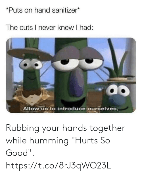 "hands: Rubbing your hands together while humming ""Hurts So Good"". https://t.co/8rJ3qWO23L"