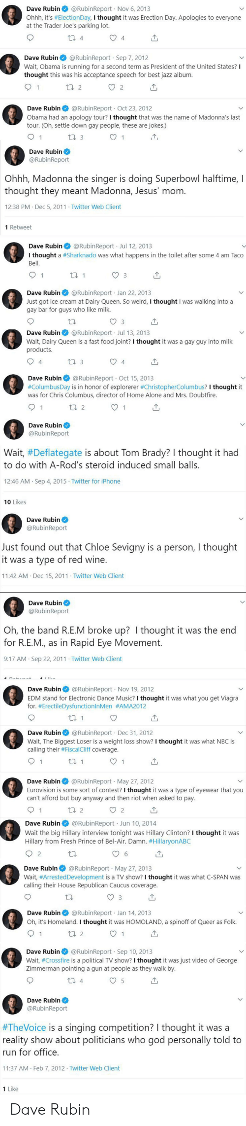 Being Alone, Fast Food, and Food: @RubinReport Nov 6, 2013  Dave Rubin  Ohhh, it's #ElectionDay, I thought it was Erection Day. Apologies to everyone  at the Trader Joe's parking lot.  t1 4  4  @RubinReport Sep 7, 2012  Dave Rubin  Wait, Obama is running for a second term as President of the United States?  thought this was his acceptance speech for best jazz album  ti 2  2  @RubinReport Oct 23 , 2012  apology tour? I thought that was the name of Madonna's last  Dave Rubin  Obama had an  tour. (Oh, settle down gay people, these are jokes.)  1 3  1  Dave Rubin  @RubinReport  Ohhh, Madonna the singer is doing Superbowl halftime, I  thought they meant Madonna, Jesus' mom.  12:38 PM Dec 5, 2011 Twitter Web Client  1 Retweet  @RubinReport Jul 12, 2013  Dave Rubin  I thought a #Sharknado was what happens in the toilet after some 4 am Taco  Bell  ti 1  1  3  Dave Rubin @RubinReport Jan 22, 2013  Just got ice cream at Dairy Queen. So weird, I thought I was walking into a  gay bar for guys who like milk.  @RubinReport Jul 13, 2013  Dave Rubin  Wait, Dairy Queen is a fast food joint? I thought it was a gay guy into milk  products.  4  1 3  4  @RubinReport Oct 15, 2013  Dave Rubin  .  #ColumbusDay is in honor of explorerer #ChristopherColumbus? I thought it  was for Chris Columbus, director of Home Alone and Mrs. Doubtfire.  2  1  Dave Rubin  @RubinReport  Wait, #Deflategate is about Tom Brady? I thought it had  to do with A-Rod's steroid induced small balls.  12:46 AM Sep 4, 2015 Twitter for iPhone  10 Likes  Dave Rubin  @RubinReport  Just found out that Chloe Sevigny is a person, I thought  it was a type of red wine.  11:42 AM Dec 15, 2011 Twitter Web Client  Dave Rubin  @RubinReport  Oh, the band R.E.M broke up? I thought it was the end  for R.E.M., as in Rapid Eye Movement.  9:17 AM Sep 22, 2011 Twitter Web Client  4I  @RubinReportNov 19, 2012  Dave Rubin  EDM stand for Electronic Dance Music? I thought it was what you get Viagra  for. #ErectileDysfunctionlnMen #AMA2012  @