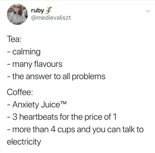 The Answer: ruby  @medievaliszt  Теа:  - calming  -many flavours  - the answer to all problems  Coffee:  - Anxiety JuiceTM  -3 heartbeats for the price of 1  more than 4 cups and you can talk to  electricity