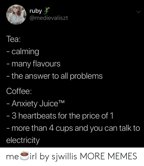 heartbeats: ruby  @medievaliszt  Tеа:  - calming  many flavours  the answer to all problems  -  -  Coffee:  - Anxiety JuiceTM  - 3 heartbeats for the price of 1  - more than 4 cups and you can talk to  electricity me☕️irl by sjwillis MORE MEMES