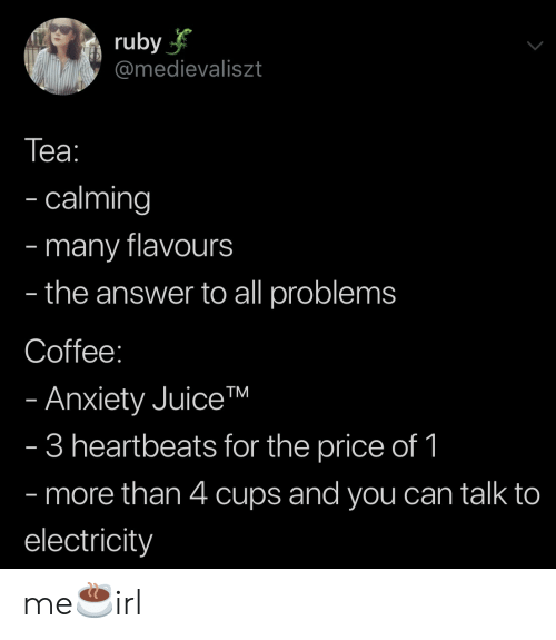 heartbeats: ruby  @medievaliszt  Tеа:  - calming  many flavours  the answer to all problems  -  -  Coffee:  - Anxiety JuiceTM  - 3 heartbeats for the price of 1  - more than 4 cups and you can talk to  electricity me☕️irl