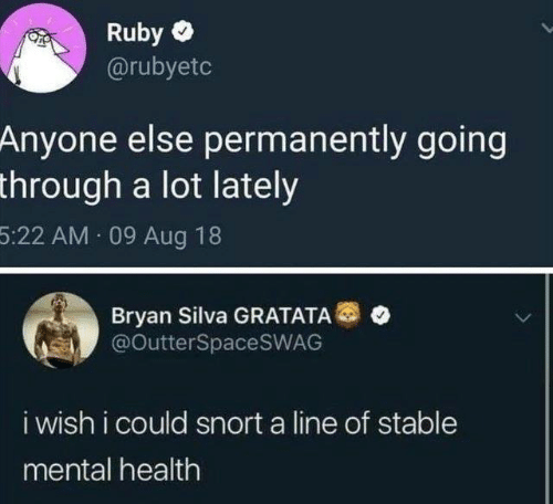 snort: Ruby  @rubyetc  Anyone else permanently going  through a lot lately  5:22 AM 09 Aug 18  Bryan Silva GRATATA®  @OutterSpaceSWAG  i wish i could snort a line of stable  mental health