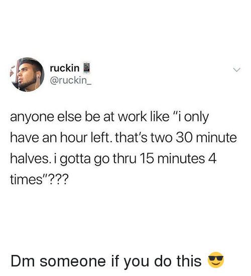 """Memes, Work, and 🤖: ruckin  @ruckin_  anyone else be at work like """"i only  have an hour left. that's two 30 minute  halves. i gotta go thru 15 minutes 4  times""""??? Dm someone if you do this 😎"""
