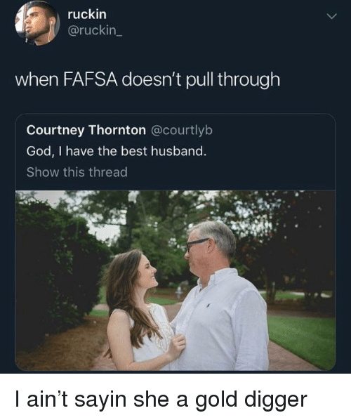 FAFSA: ruckin  @ruckin  when FAFSA doesn't pull through  Courtney Thornton @courtlyb  God, I have the best husband  Show this thread I ain't sayin she a gold digger