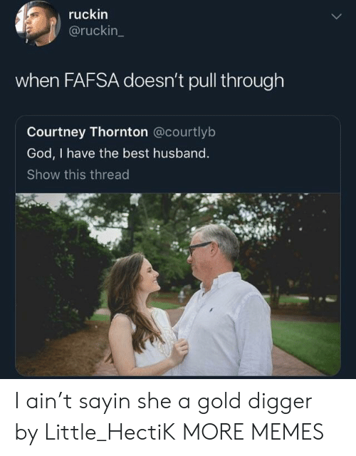 FAFSA: ruckin  @ruckin  when FAFSA doesn't pull through  Courtney Thornton @courtlyb  God, I have the best husband  Show this thread I ain't sayin she a gold digger by Little_HectiK MORE MEMES