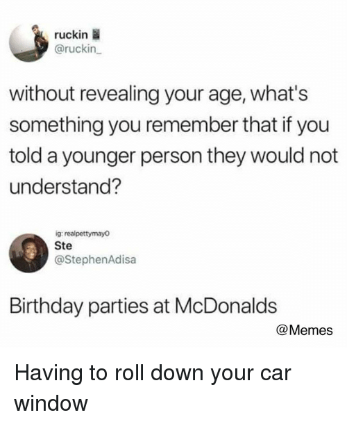 Birthday, Dank, and McDonalds: ruckin  @ruckin  without revealing your age, what's  something you remember that if you  told a younger person they would not  understand?  ig realpettymayo  Ste  @StephenAdisa  Birthday parties at McDonalds  @Memes Having to roll down your car window