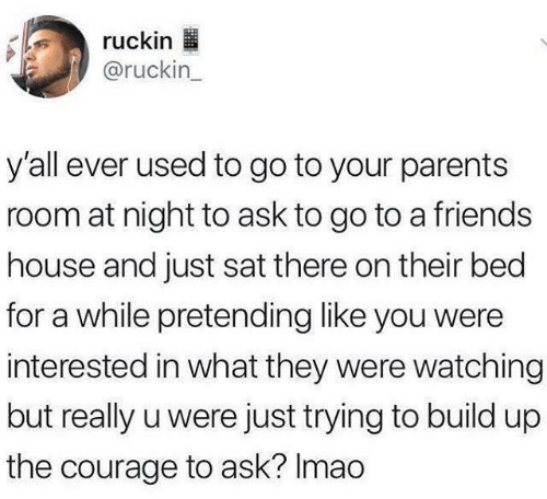 Friends House: ruckin  @ruckin_  y'all ever used to go to your parents  room at night to ask to go to a friends  house and just sat there on their bed  for a while pretending like you were  interested in what they were watching  but really u were just trying to build up  the courage to ask? Imao