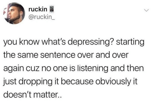 One, You, and Whats: ruckin  @ruckin_  you know what's depressing? starting  the same sentence over and over  again cuz no one is listening and then  just dropping it because obviously it  doesn't matter..
