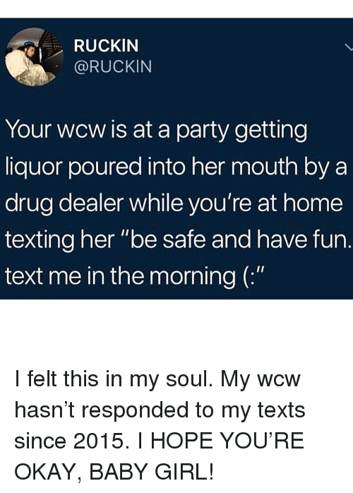 "Drug Dealer, Memes, and Party: RUCKIN  @RUCKIN  Your wcw is at a party getting  liquor poured into her mouth by a  drug dealer while you're at home  texting her ""be safe and have fun.  text me in the morning ( I felt this in my soul. My wcw hasn't responded to my texts since 2015. I HOPE YOU'RE OKAY, BABY GIRL!"