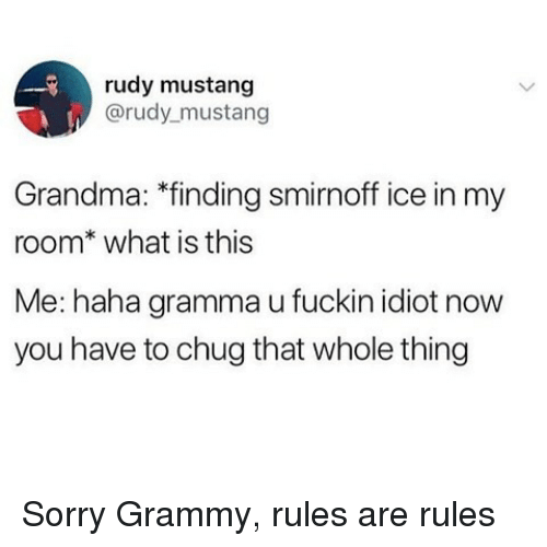 chug: rudy mustang  @rudy mustang  Grandma: *finding smirnoff ice in my  room* what is this  Me: haha gramma u fuckin idiot now  you have to chug that whole thing Sorry Grammy, rules are rules