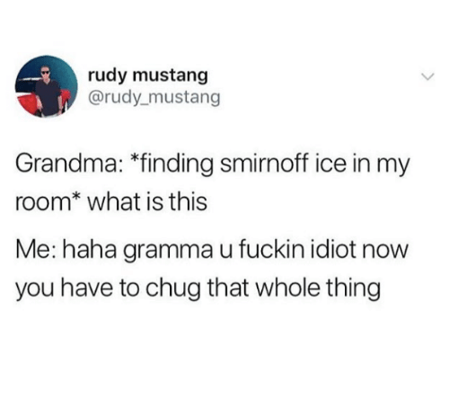 "chug: rudy mustang  @rudy mustang  Grandma: ""finding smirnoff ice in my  room* what is this  Me: haha gramma u fuckin idiot now  you have to chug that whole thing"