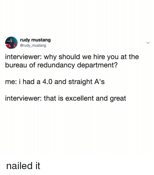 Mustang, Relatable, and Rudy: rudy mustang  @rudy_mustang  interviewer: why should we hire you at the  bureau of redundancy department?  me: i had a 4.0 and straight A's  interviewer: that is excellent and great nailed it