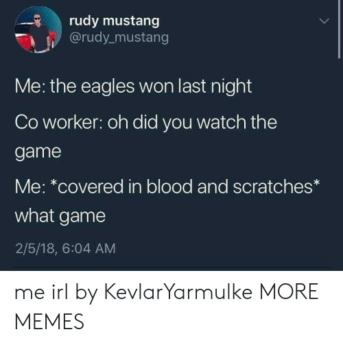 Dank, Philadelphia Eagles, and Memes: rudy mustang  @rudy_mustang  Me: the eagles won last night  Co worker: oh did you watch the  game  Me: *covered in blood and scratches*  what game  2/5/18, 6:04 AM me irl by KevlarYarmulke MORE MEMES