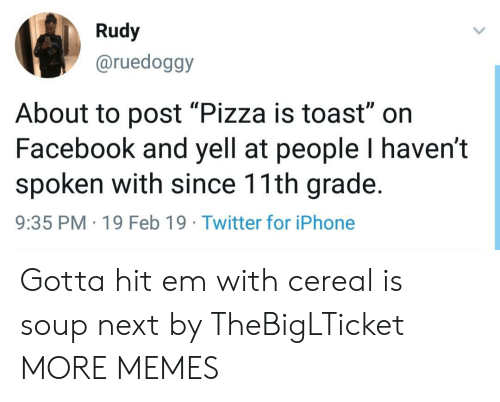 """Dank, Facebook, and Hit 'Em: Rudy  @ruedoggy  Il  About to post """"Pizza is toast"""" on  Facebook and yell at people I haven't  spoken with since 11th grade.  9:35 PM 19 Feb 19 Twitter for iPhone Gotta hit em with cereal is soup next by TheBigLTicket MORE MEMES"""
