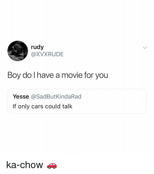 chow: rudy  @XVXRUDE  Boy do I have a  movie for you  Yesse @SadButKindaRad  If only cars could talk ka-chow 🚗