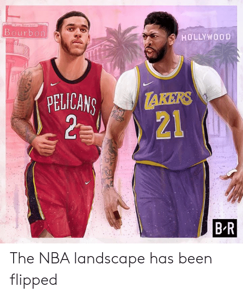 flipped: Rue Bourhoo  Bourbon  HOLLYWOOD  TAKERS  21  PELICANS  2 0  B R The NBA landscape has been flipped
