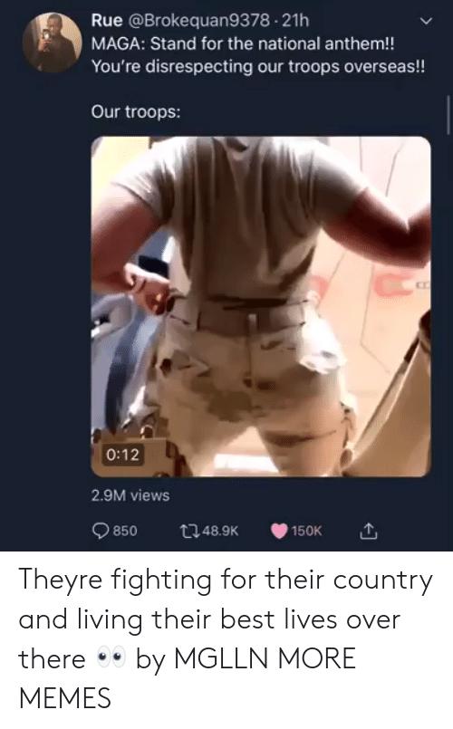 Disrespecting: Rue @Brokequan9378 21h  MAGA: Stand for the national anthem!!  You're disrespecting our troops overseas!!  Our troops:  0:12  2.9M views  850 12489 Theyre fighting for their country and living their best lives over there 👀 by MGLLN MORE MEMES