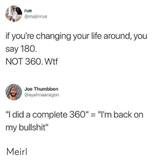 """Life, Wtf, and Bullshit: rue  @majinrue  if you're changing your life around, you  say 180.  NOT 360. Wtf  Joe Thumbben  @ayahnaaragon  """"I did a complete 360"""" = """"I'm back  my bullshit"""" Meirl"""