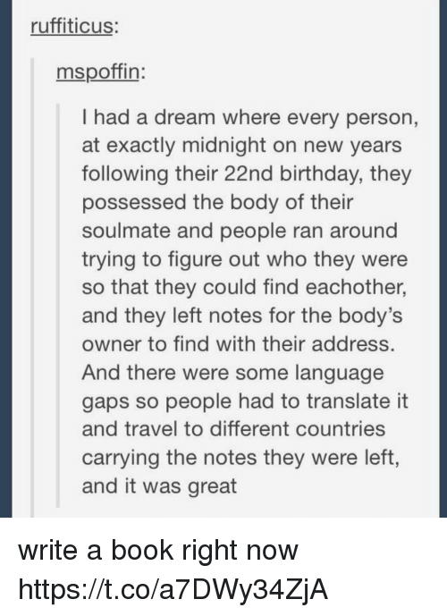 A Dream, Birthday, and Book: ruffiticus:  mspoffin:  I had a dream where every person,  at exactly midnight on new years  following their 22nd birthday, they  possessed the body of their  soulmate and people ran around  trying to figure out who they were  so that they could find eachother,  and they left notes for the body's  owner to find with their address  And there were some language  gaps so people had to translate it  and travel to different countries  carrying the notes they were left,  and it was great write a book right now https://t.co/a7DWy34ZjA