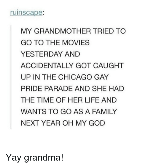 Chicago, Family, and God: ruinscape:  MY GRANDMOTHER TRIED TO  GO TO THE MOVIES  YESTERDAY AND  ACCIDENTALLY GOT CAUGHT  UP IN THE CHICAGO GAY  PRIDE PARADE AND SHE HAD  THE TIME OF HER LIFE AND  WANTS TO GO AS A FAMILY  NEXT YEAR OH MY GOD Yay grandma!