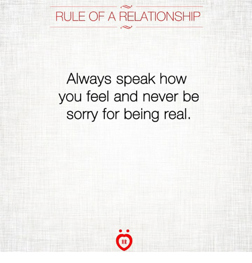 Sorry, Never, and How: RULE OF A RELATIONSHIP  Always speak how  you feel and never be  sorry for being real.  AR