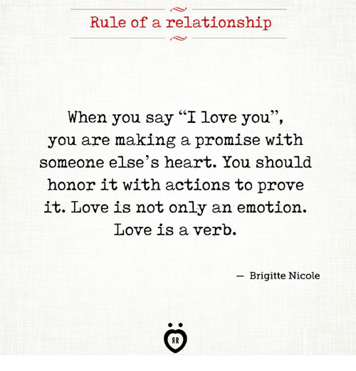 """Love, I Love You, and Heart: Rule of a relationship  When you say '""""I love you"""",  you are making a promise with  someone else's heart. You should  honor it with actions to prove  it. Love is not only an emotion.  Love is a verb.  -Brigitte Nicole  AR"""