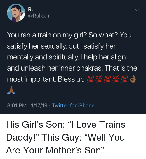 "Blackpeopletwitter, Bless Up, and Funny: @Rulxx_  You ran a train on my girl? So what? You  satisfy her sexually, but I satisfy her  mentally and spiritually.T help her align  and unleash her inner chakras. That is the  most important. Bless up 700型700型  型  8:01 PM 1/17/19 Twitter for iPhone His Girl's Son: ""I Love Trains Daddy!"" This Guy: ""Well You Are Your Mother's Son"""