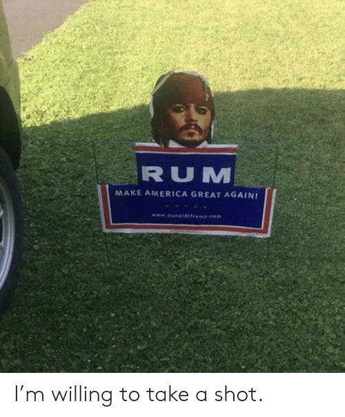 America Great Again: RUM  MAKE AMERICA GREAT AGAIN!  www.o ldITrp.com I'm willing to take a shot.