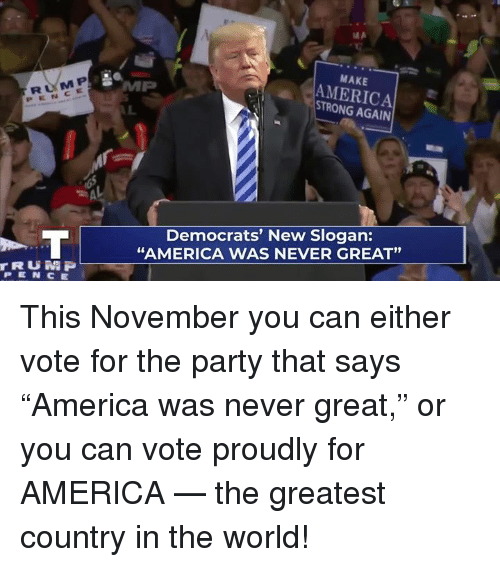 "For America: RUM P  PENCE  MAKE  AMERICA  STRONG AGAIN  Democrats' New Slogan:  ""AMERICA WAS NEVER GREAT""  91  rRUN P  PEN CE This November you can either vote for the party that says ""America was never great,"" or you can vote proudly for AMERICA — the greatest country in the world!"