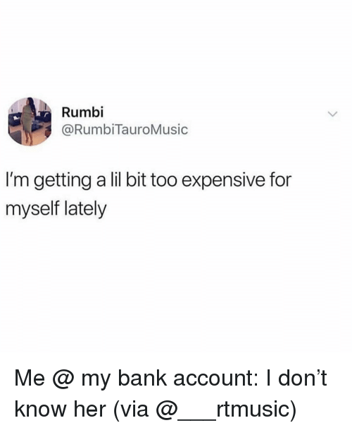 Bank, Girl Memes, and Her: Rumbi  @RumbiTauroMusic  I'm getting a lil bit too expensive for  myself lately Me @ my bank account: I don't know her (via @___rtmusic)