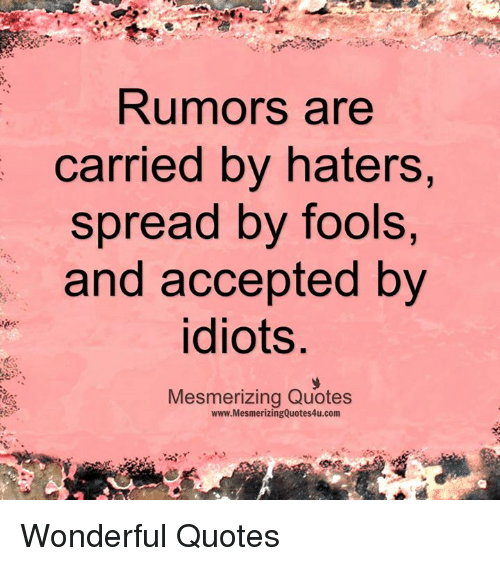 Idioticness: Rumors are  carried by haters  spread by fools,  and accepted by  idiots  Mesmerizing Quotes  www.MesmerizingQuotes4u.com Wonderful Quotes
