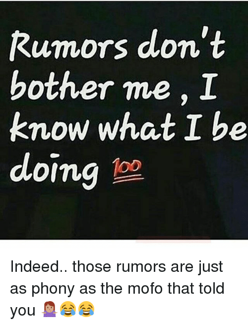 Mofoe: Rumors don't  bother me, I  know what I be  doing 1oo  O0 Indeed.. those rumors are just as phony as the mofo that told you 🤷🏽‍♀️😂😂