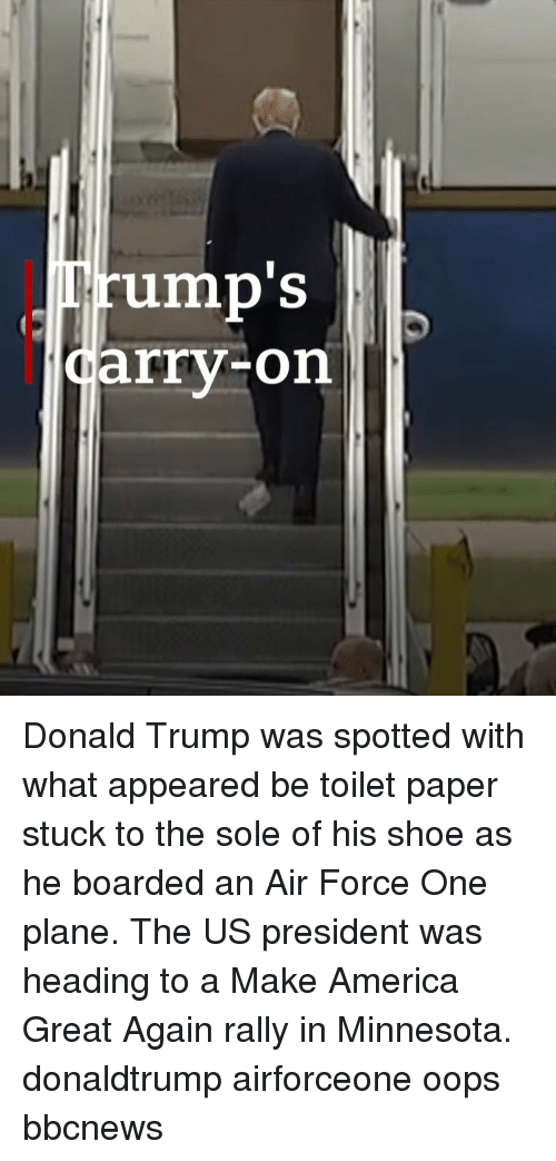 air force one: rump'S  arry-on Donald Trump was spotted with what appeared be toilet paper stuck to the sole of his shoe as he boarded an Air Force One plane. The US president was heading to a Make America Great Again rally in Minnesota. donaldtrump airforceone oops bbcnews