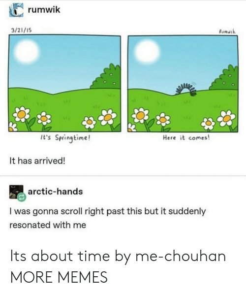 Springtime: rumwik  3/21/1S  Rumuik  It's Springtime!  Here it comes!  It has arrived!  arctic-hands  I was gonna scroll right past this but it suddenly  resonated with me Its about time by me-chouhan MORE MEMES