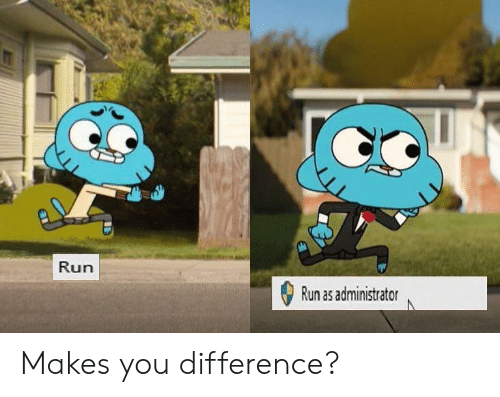 Run, You, and Difference: Run  Run as administrator Makes you difference?