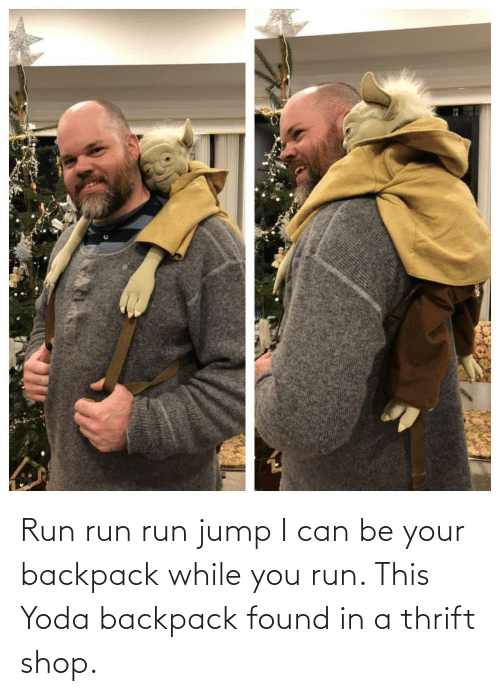jump: Run run run jump I can be your backpack while you run. This Yoda backpack found in a thrift shop.
