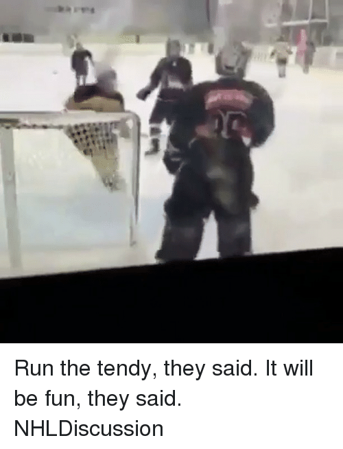 it will be fun they said: Run the tendy, they said. It will be fun, they said. NHLDiscussion