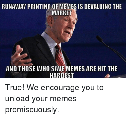 promiscuity: RUNAWAY PRINTING OF MEMES IS DEVALUING THE  MARKET  AND THOSE WHO SAVE MEMES ARE HITTHE  HARDEST True! We encourage you to unload your memes promiscuously.