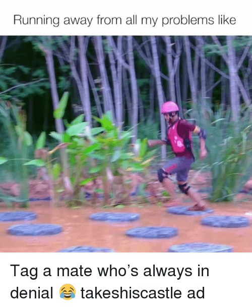 Tag A Mate: Running away from all my problems like Tag a mate who's always in denial 😂 takeshiscastle ad