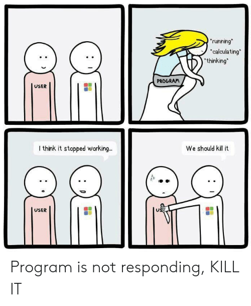 Kill It: running  calculating  thinking  PROGRAM  USER  I think it stopped working.  We should kil t  USER Program is not responding, KILL IT